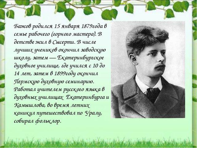 Бажов родился 15 января 1879года в семье рабочего (горного мастера). В детств...