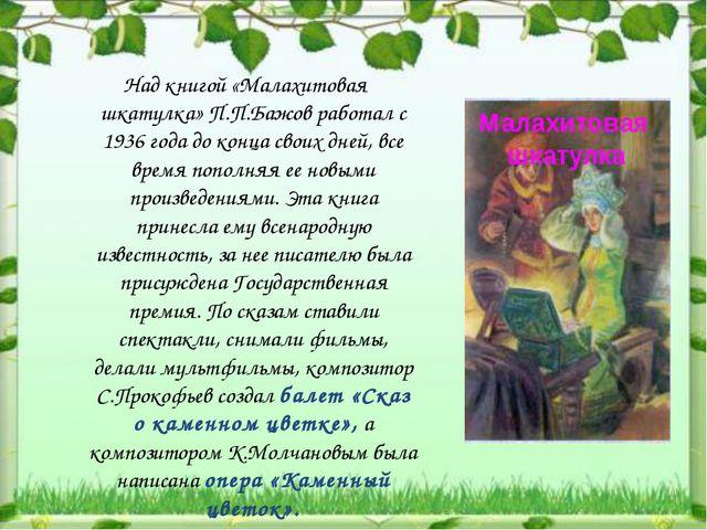 Над книгой «Малахитовая шкатулка» П.П.Бажов работал с 1936 года до конца сво...
