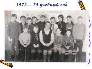 1972 – 73 учебный год