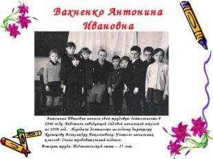 Вахненко Антонина Ивановна Антонина Ивановна начала свою трудовую деятельност