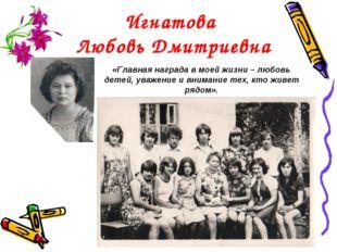 Игнатова Любовь Дмитриевна «Главная награда в моей жизни – любовь детей, уваж