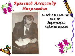 Кузнецов Александр Николаевич 41 год в школе, из них 40 – директором Садовой