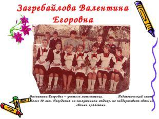 Загребайлова Валентина Егоровна Валентина Егоровна – учитель математики. Педа