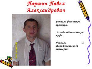 Паршин Павел Александрович Учитель физической культуры. 22 года педагогическо