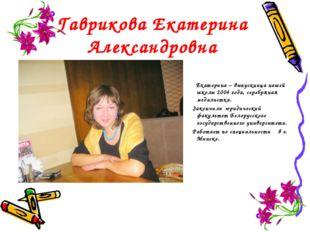 Гаврикова Екатерина Александровна Екатерина – выпускница нашей школы 2004 год