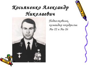 Косьяненко Александр Николаевич Подполковник, командир эскадрильи Ан-22 и Ан-26