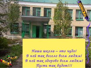Наша школа – это чудо! В ней так весело всем людям! В ней так здорово всем лю