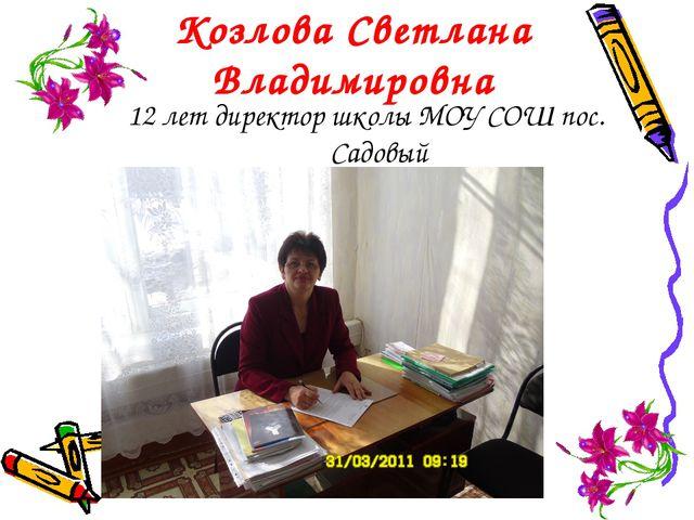 Козлова Светлана Владимировна 12 лет директор школы МОУ СОШ пос. Садовый