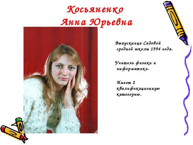 Косьяненко Анна Юрьевна Выпускница Садовой средней школы 1994 года. Учитель ф...