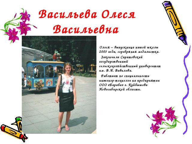 Васильева Олеся Васильевна Олеся – выпускница нашей школы 2003 года, серебрян...