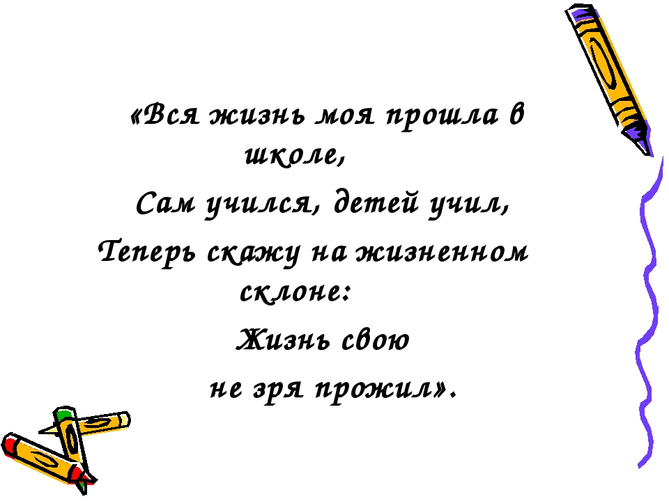 «Вся жизнь моя прошла в школе, Сам учился, детей учил, Теперь скажу на жизне...