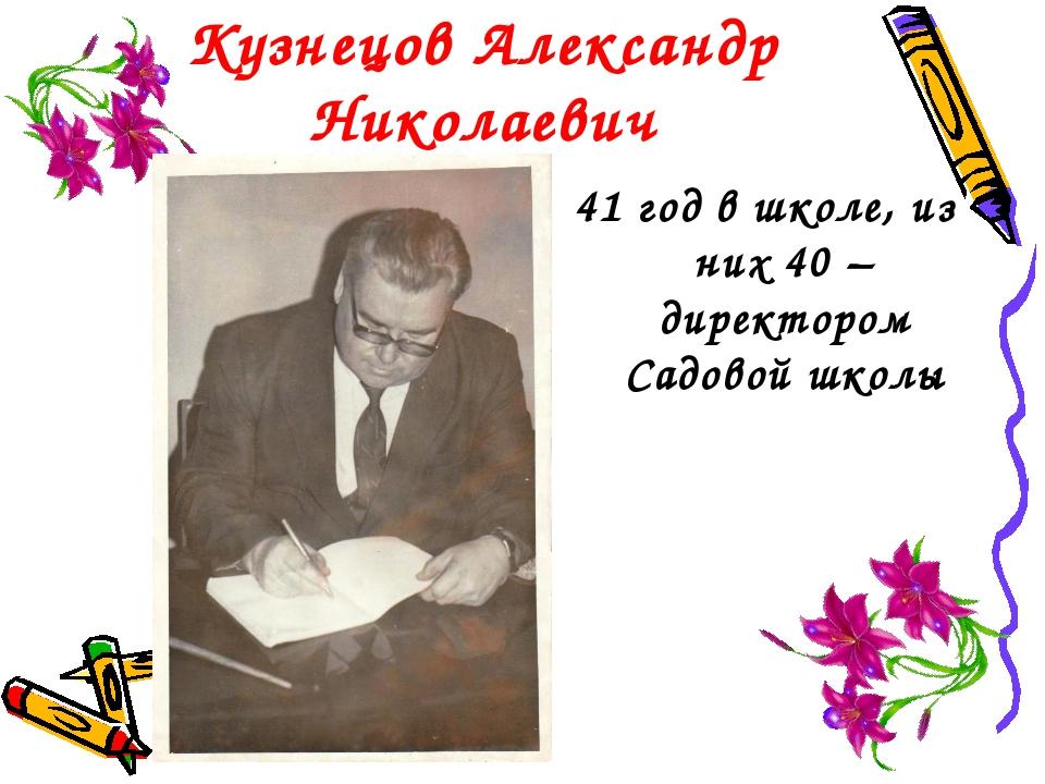 Кузнецов Александр Николаевич 41 год в школе, из них 40 – директором Садовой...