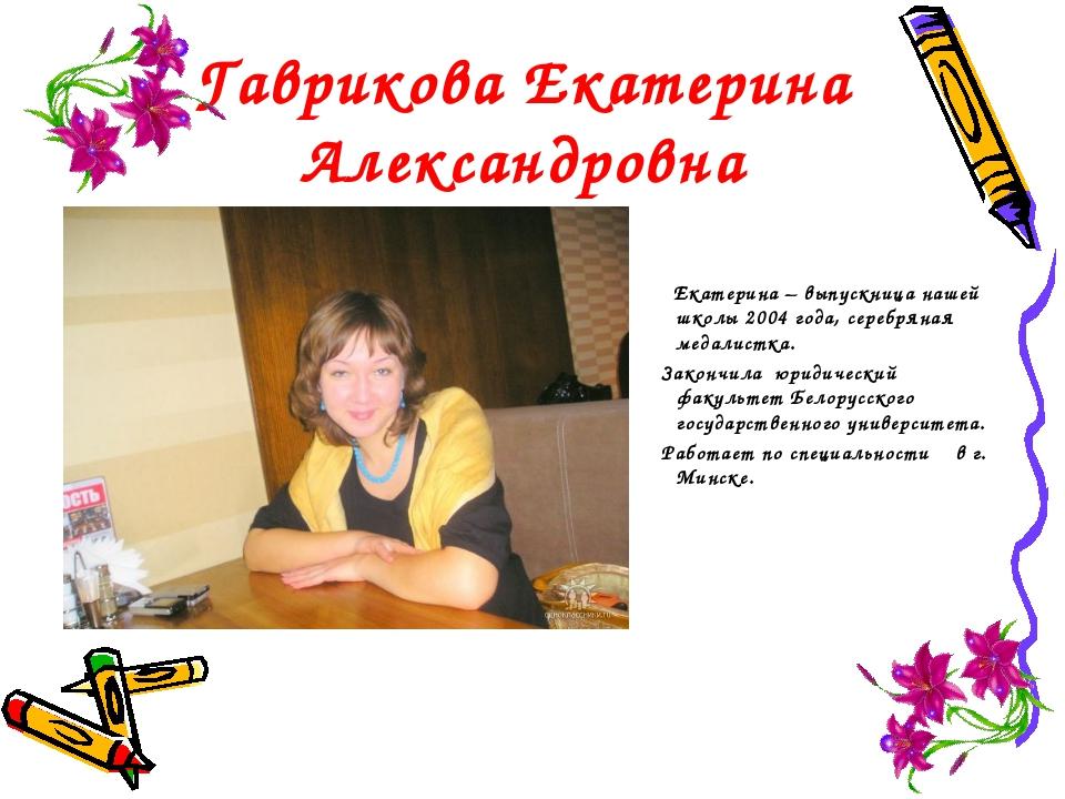 Гаврикова Екатерина Александровна Екатерина – выпускница нашей школы 2004 год...