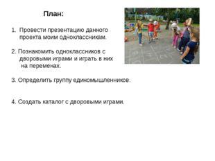 План: Провести презентацию данного проекта моим одноклассникам. 2. Познакоми