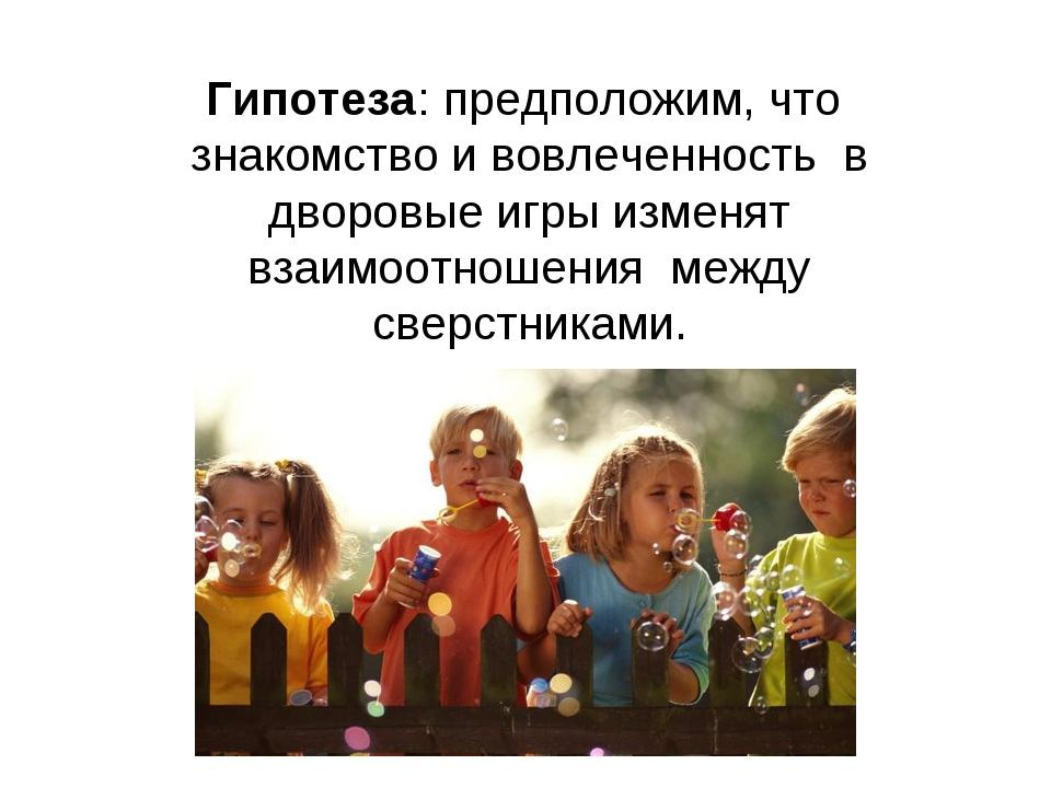 Гипотеза: предположим, что знакомство и вовлеченность в дворовые игры изменят...