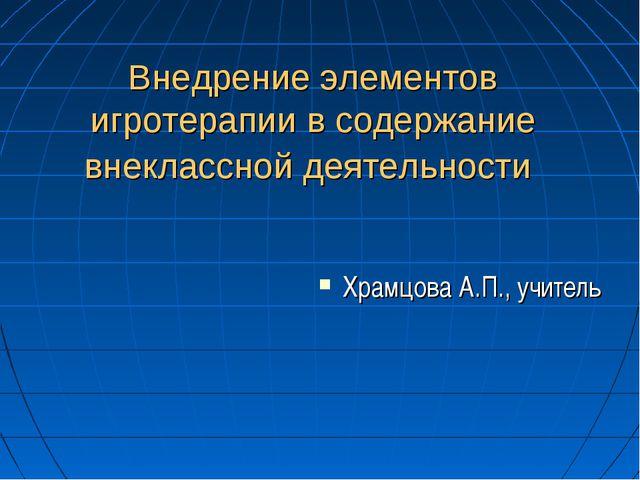 Внедрение элементов игротерапии в содержание внеклассной деятельности Храмцов...