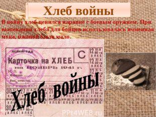 Хлеб войны В войну хлеб ценился наравне с боевым оружием. При выпекании хлеба