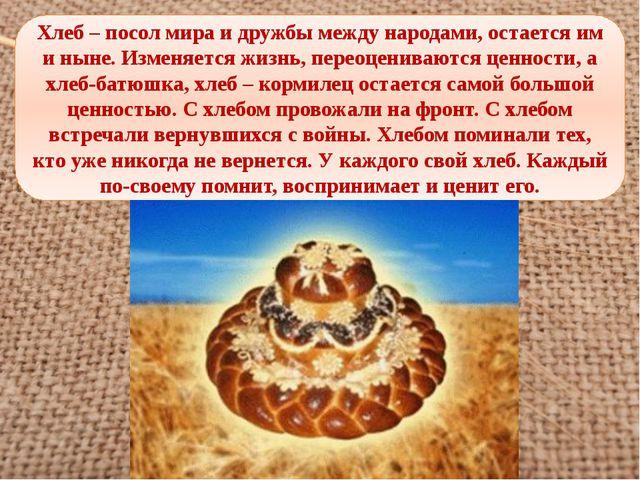 Хлеб – посол мира и дружбы между народами, остается им и ныне. Изменяется жиз...