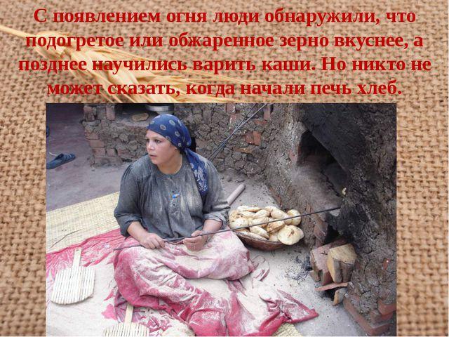 С появлением огня люди обнаружили, что подогретое или обжаренное зерно вкусне...