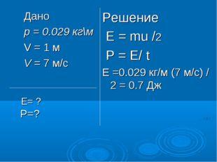 Дано p = 0.029 кг\м V = 1 м V = 7 м/с Решение Е = mu /2 Р = Е/ t Е =0.029 кг/