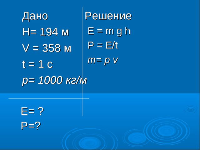 Дано H= 194 м V = 358 м t = 1 c р= 1000 кг/м Решение Е = m g h Р = Е/t т= р v...