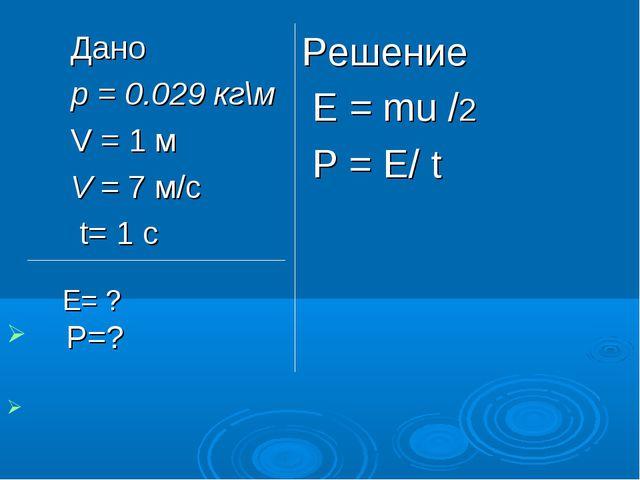 Дано p = 0.029 кг\м V = 1 м V = 7 м/с t= 1 c Решение Е = mu /2 Р = Е/ t E= ?...