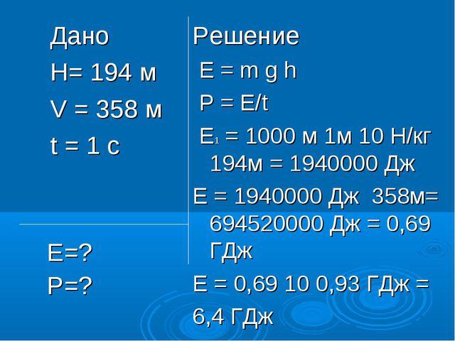 Дано H= 194 м V = 358 м t = 1 c Решение Е = m g h Р = Е/t Е1 = 1000 м 1м 10 Н...
