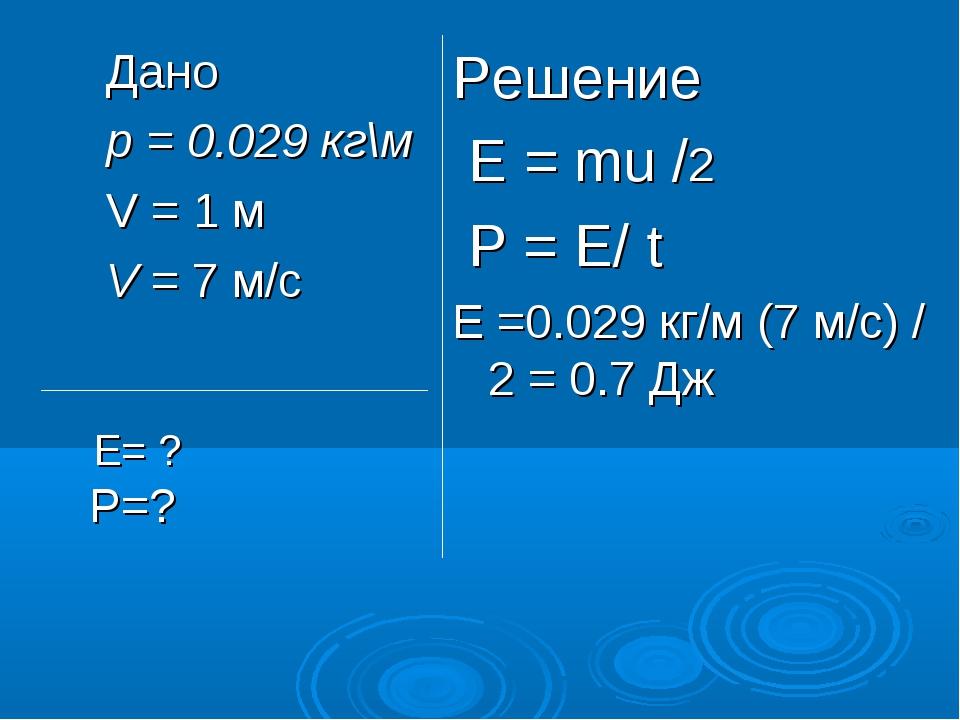 Дано p = 0.029 кг\м V = 1 м V = 7 м/с Решение Е = mu /2 Р = Е/ t Е =0.029 кг/...