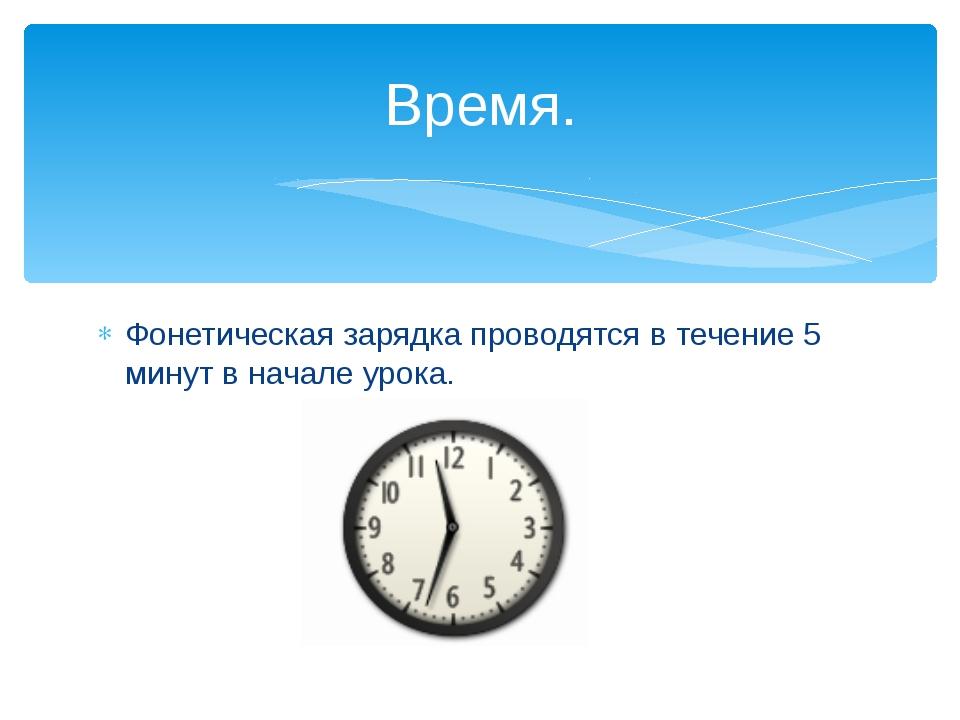 Фонетическая зарядка проводятся в течение 5 минут в начале урока. Время.