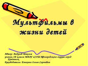 Мультфильмы в жизни детей Автор: Андреев Максим ученик 1Б класса МАОУ «СОШ №8