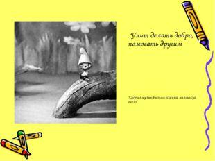 Учит делать добро, помогать другим Кадр из мультфильма «Самый маленький гном»