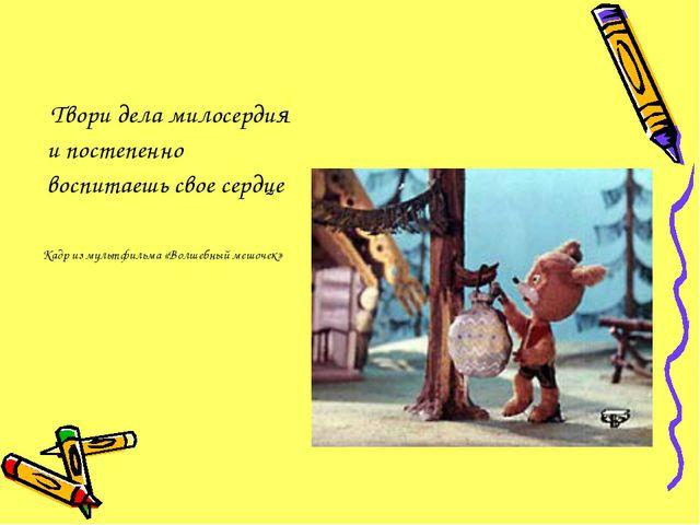 Твори дела милосердия и постепенно воспитаешь свое сердце Кадр из мультфильм...