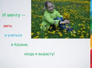 И мечту ─ жить и учиться в Казани, когда я вырасту!