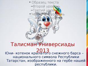 Талисман Универсиады 2013 Юни- котенок крылатого снежного барса – национально
