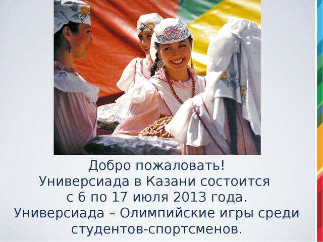 Добро пожаловать! Универсиада в Казани состоится с 6 по 17 июля 2013 года. Ун...