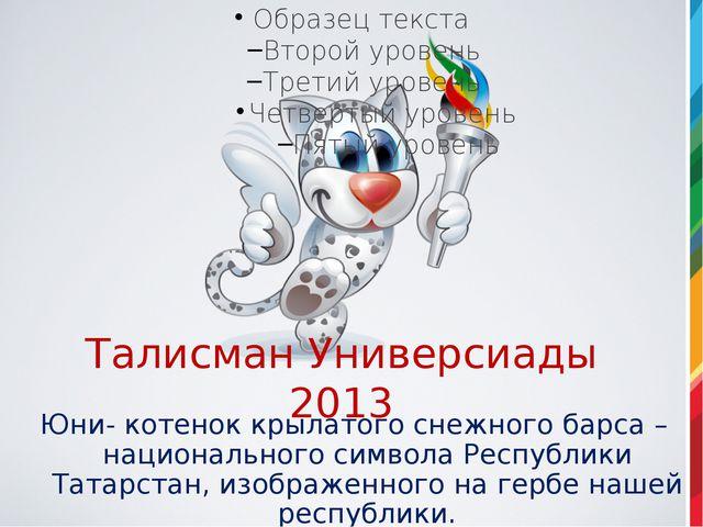Талисман Универсиады 2013 Юни- котенок крылатого снежного барса – национально...