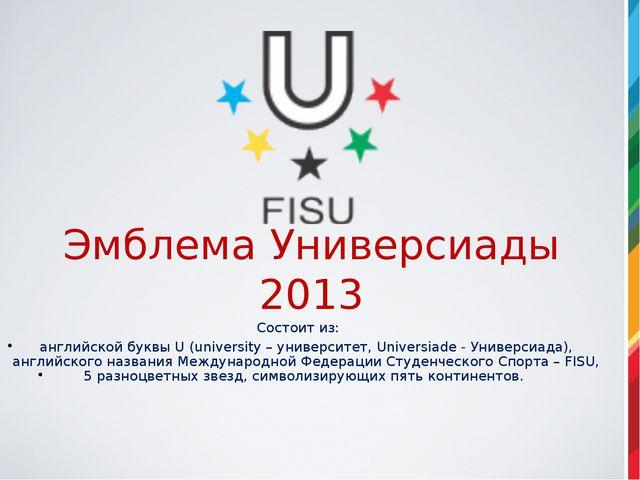 Эмблема Универсиады 2013 Состоит из: английской буквы U (university – универс...