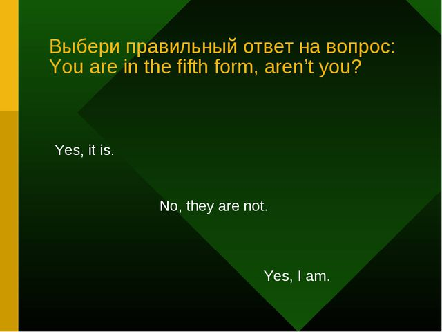 Выбери правильный ответ на вопрос: You are in the fifth form, aren't you? Yes...