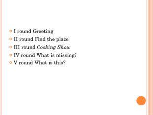 І round Greeting ІІ round Find the place ІІІ round Cooking Show ІV round Wh