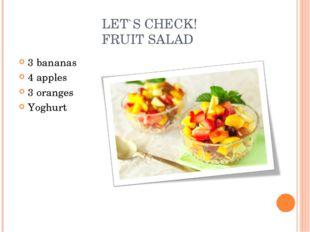 LET`S CHECK! FRUIT SALAD 3 bananas 4 apples 3 oranges Yoghurt