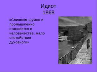 Идиот 1868 «Слишком шумно и промышленно становится в человечестве, мало споко