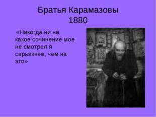 Братья Карамазовы 1880 «Никогда ни на какое сочинение мое не смотрел я серьез