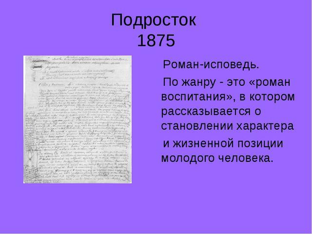 Подросток 1875 Роман-исповедь. По жанру - это «роман воспитания», в котором р...