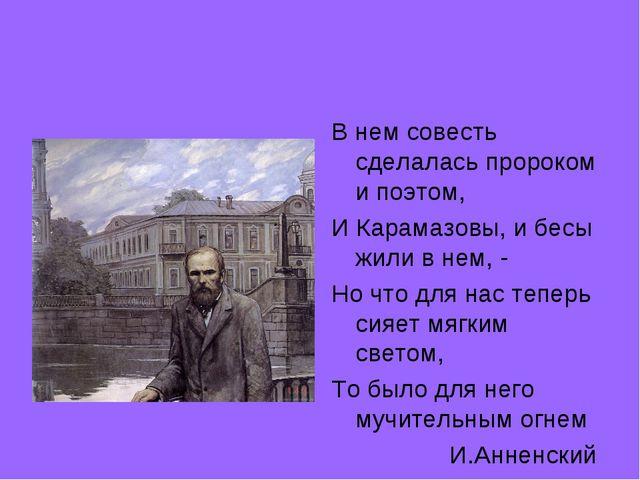 В нем совесть сделалась пророком и поэтом, И Карамазовы, и бесы жили в нем, -...