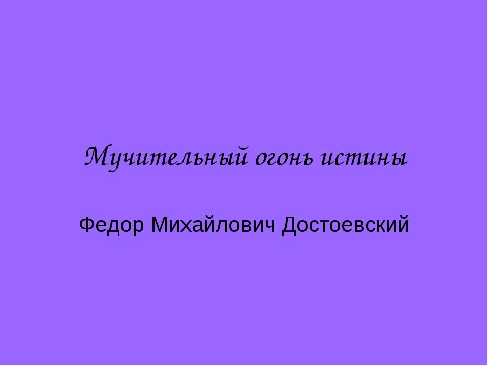 Мучительный огонь истины Федор Михайлович Достоевский