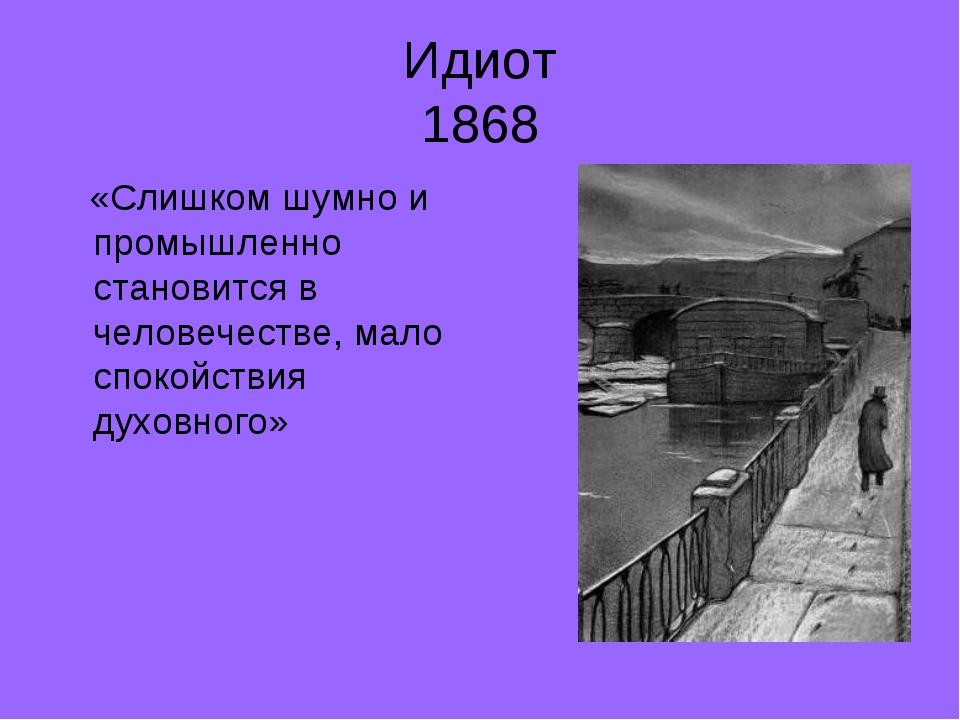 Идиот 1868 «Слишком шумно и промышленно становится в человечестве, мало споко...