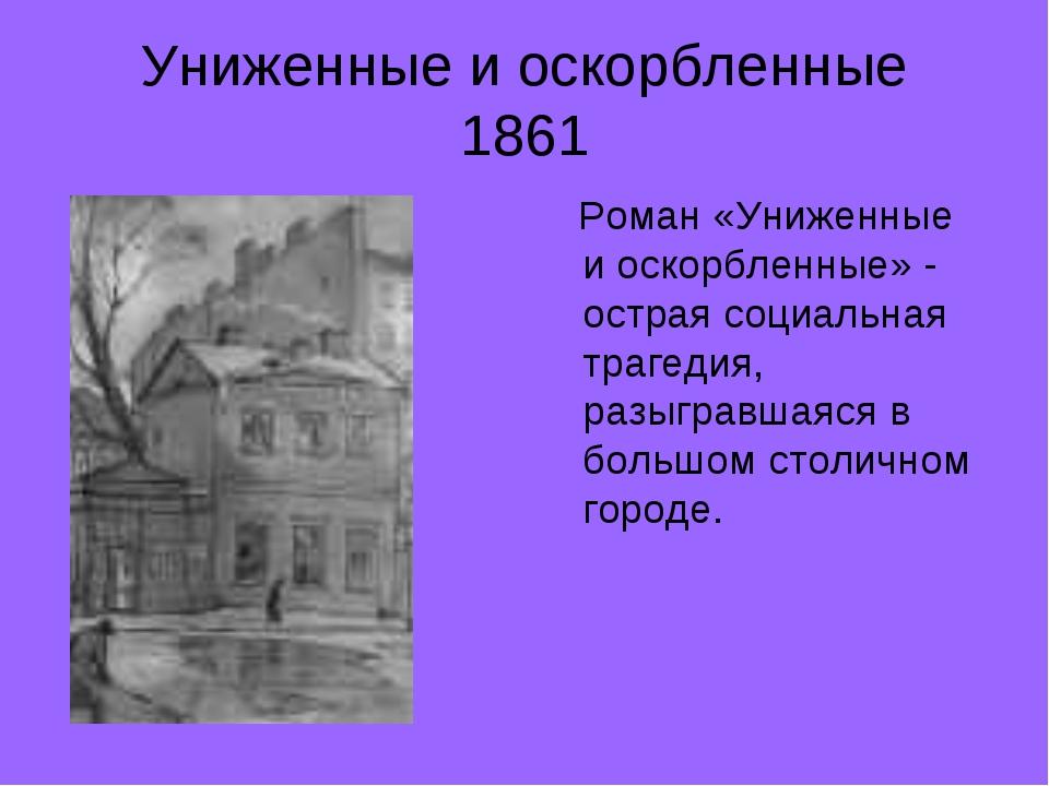 Униженные и оскорбленные 1861 Роман «Униженные и оскорбленные» - острая социа...