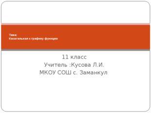 11 класс Учитель :Кусова Л.И. МКОУ СОШ с. Заманкул Тема: Касательная к график