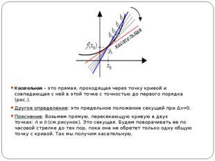 Касательная– это прямая, проходящая через точку кривой и совпадающая с ней