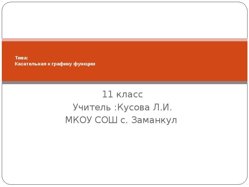 11 класс Учитель :Кусова Л.И. МКОУ СОШ с. Заманкул Тема: Касательная к график...